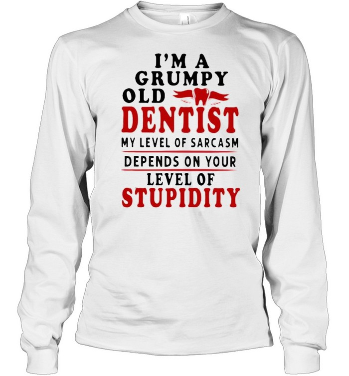 Im a grumpy old dentist my level of sarcasm depends on your level of stupidity shirt Long Sleeved T-shirt