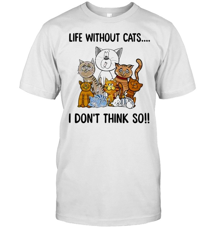 Life without cats i dont think so shirt Classic Men's T-shirt