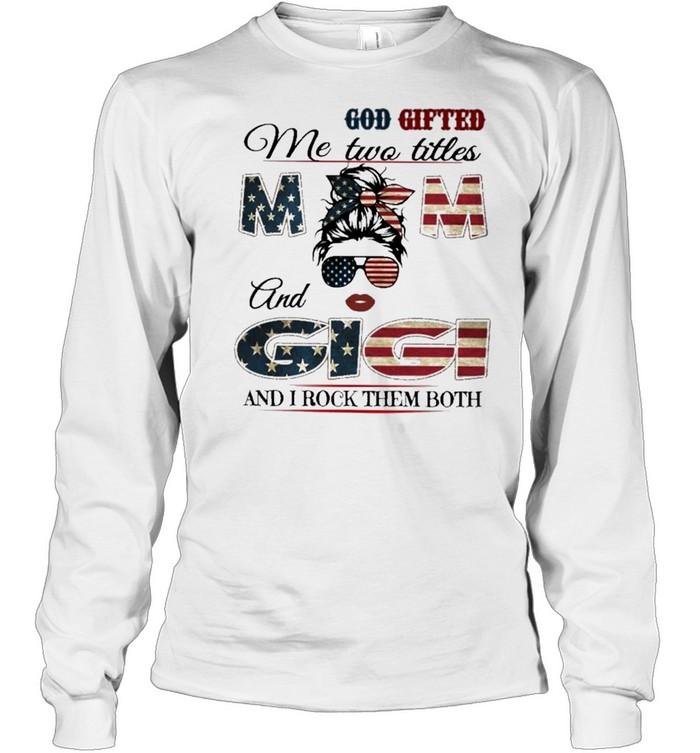 God gifted me two titles mom and gigi and I rock them both mom american flag shirt Long Sleeved T-shirt