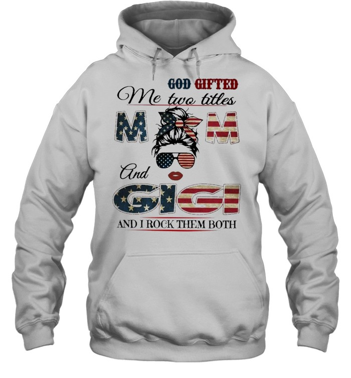 God gifted me two titles mom and gigi and I rock them both mom american flag shirt Unisex Hoodie