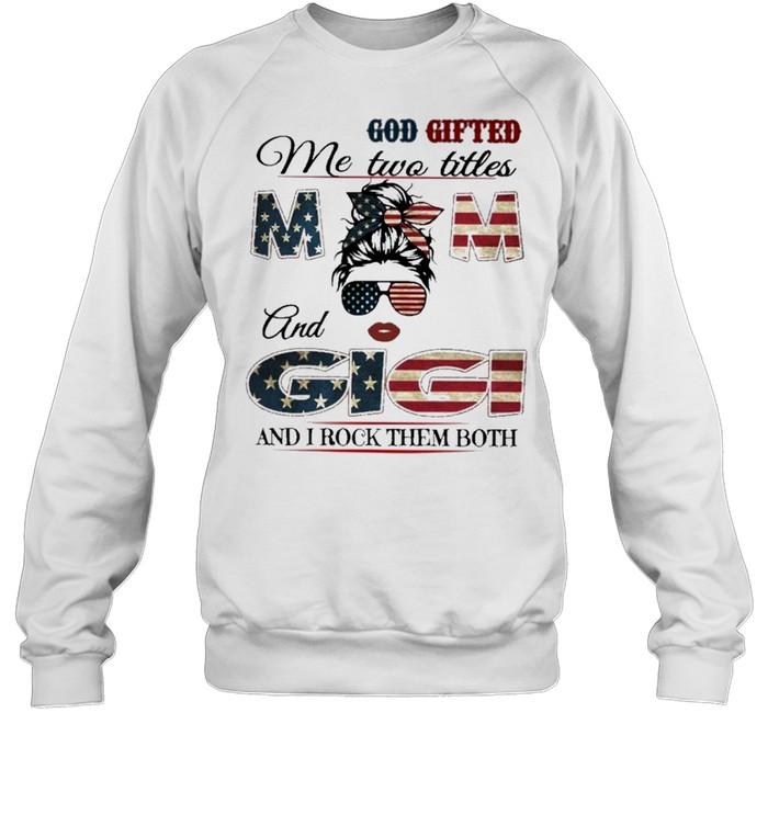 God gifted me two titles mom and gigi and I rock them both mom american flag shirt Unisex Sweatshirt