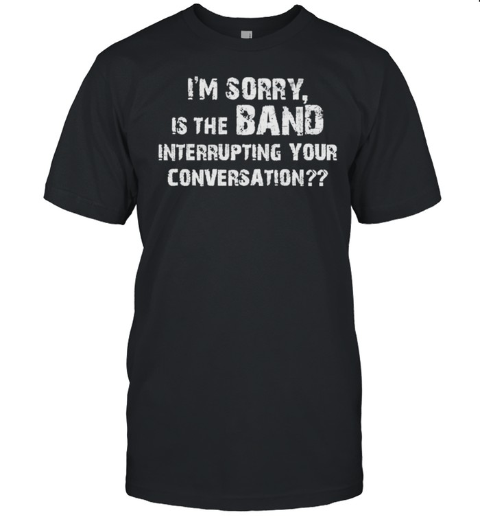 I'm sorry is the band interrupting your conversation shirt Classic Men's T-shirt
