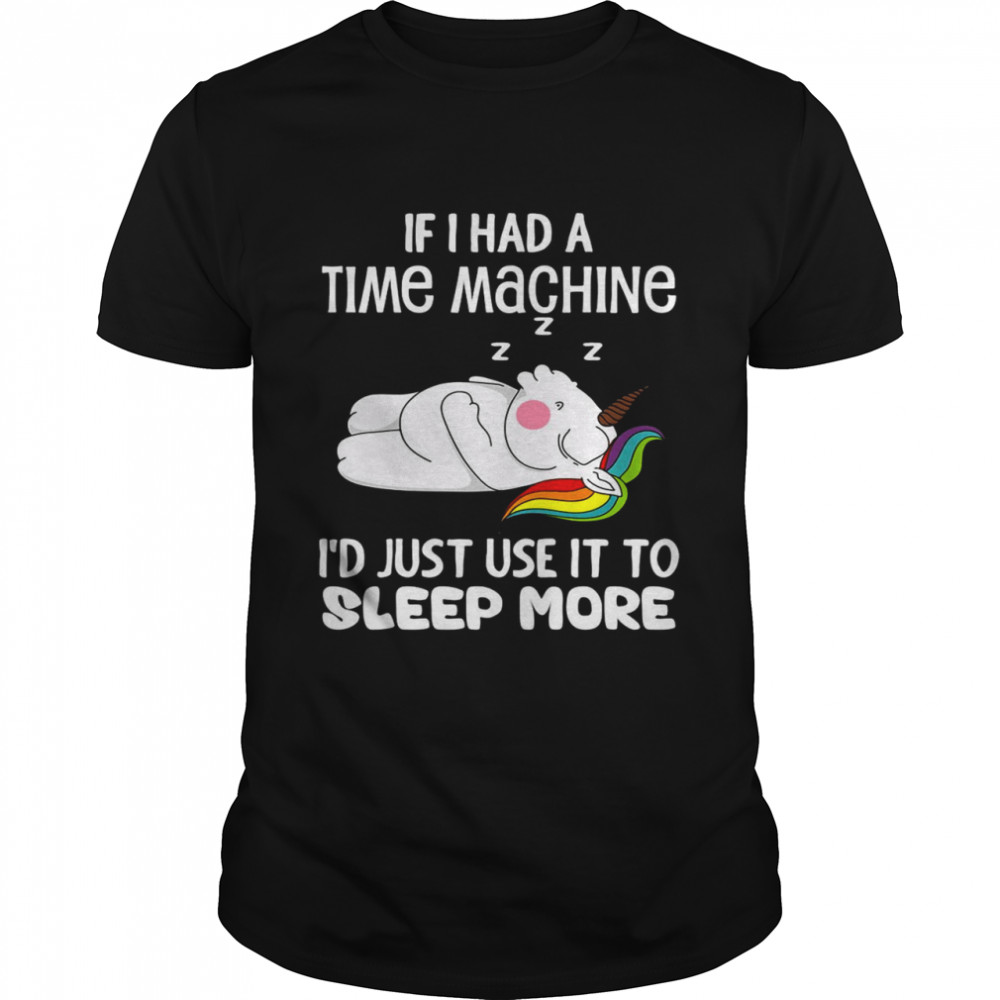 Unicorns If I Had A Time Machine I'd Just Use It To Sleep More  Classic Men's T-shirt
