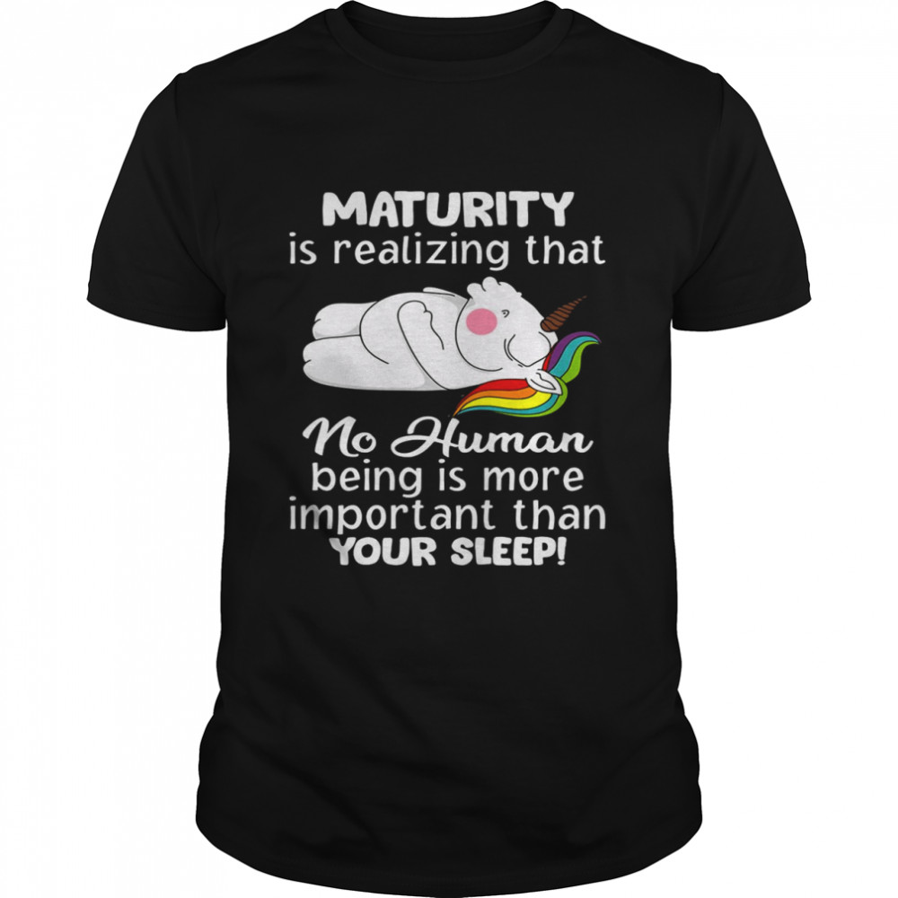 Unicorns Maturity Is Realizing That No Human Being Is More Important Than Your Sleep T-shirt Classic Men's T-shirt