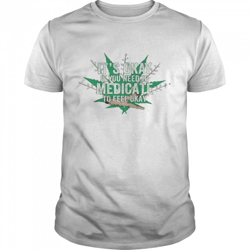 It's okay if you need to medicate to feel okay shirt Classic Men's T-shirt